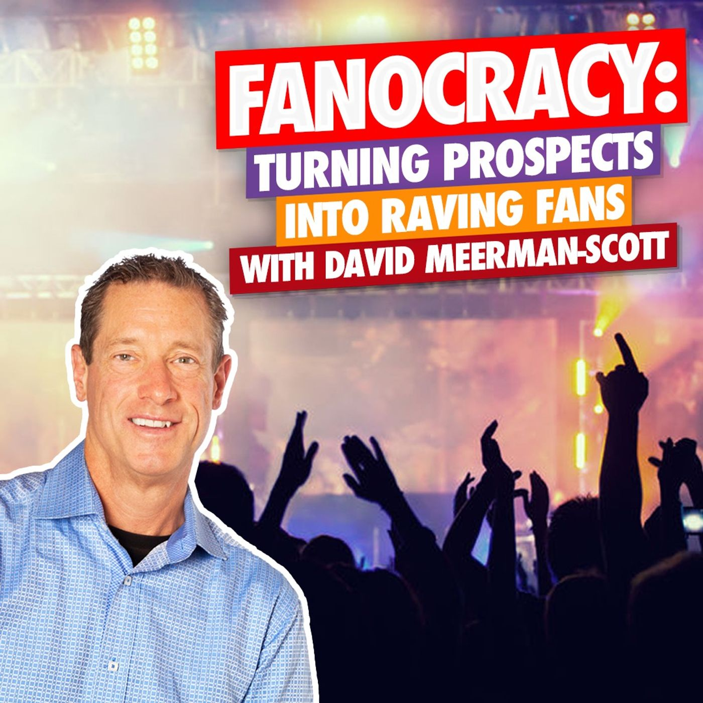 FANOCRACY with David Meerman-Scott: Turning Prospects Into Raving Fans