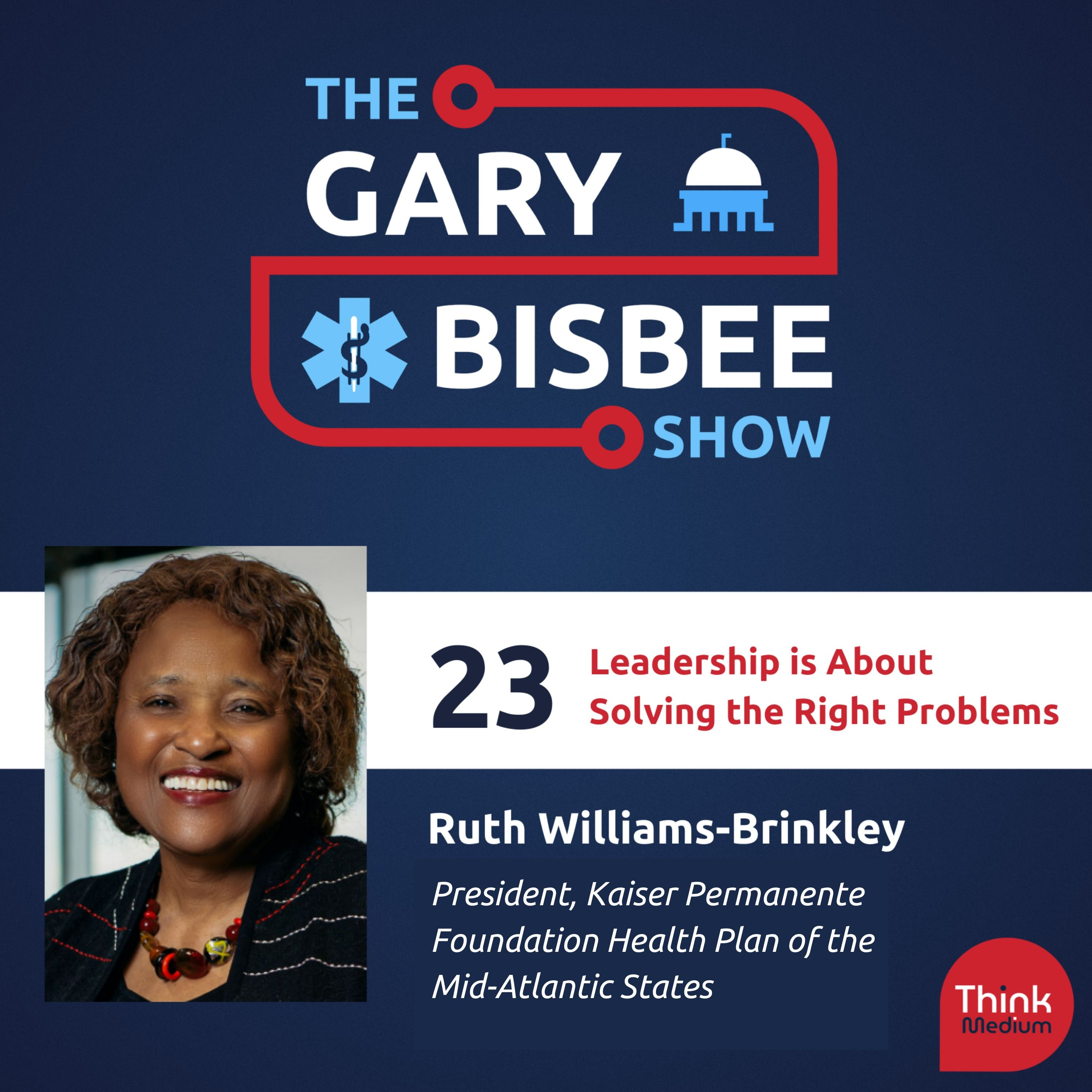 23: Leadership is About Solving the Right Problems with Ruth Williams-Brinkley, Regional President, Kaiser Permanente, Mid-Atlantic