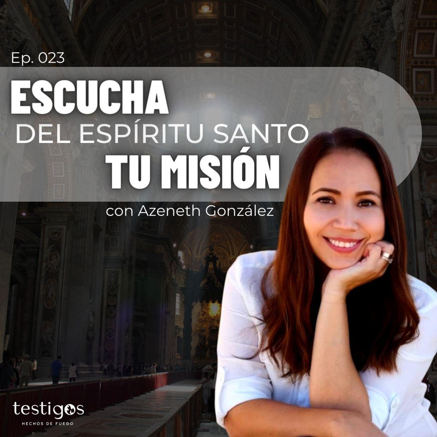 Ep. 023 Escucha del Espíritu Santo tu misión, con Azeneth González