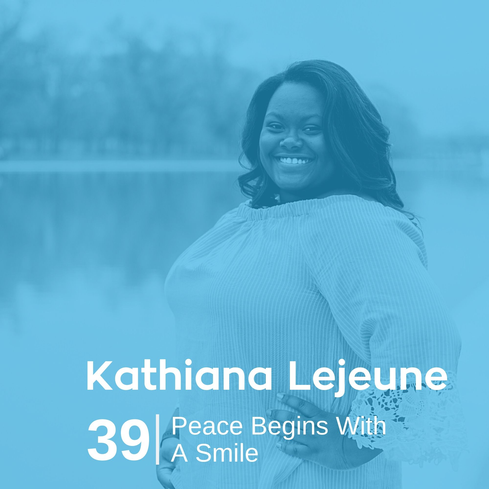 Ep 39. Kathiana Lejeune - Peace Begins With a Smile