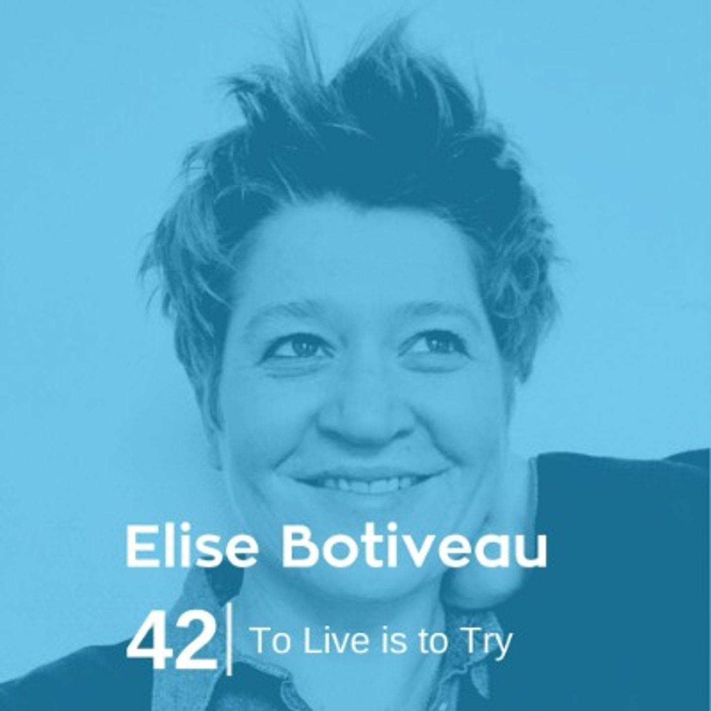 Ep 42. Elise Botiveau - To Live is to Try