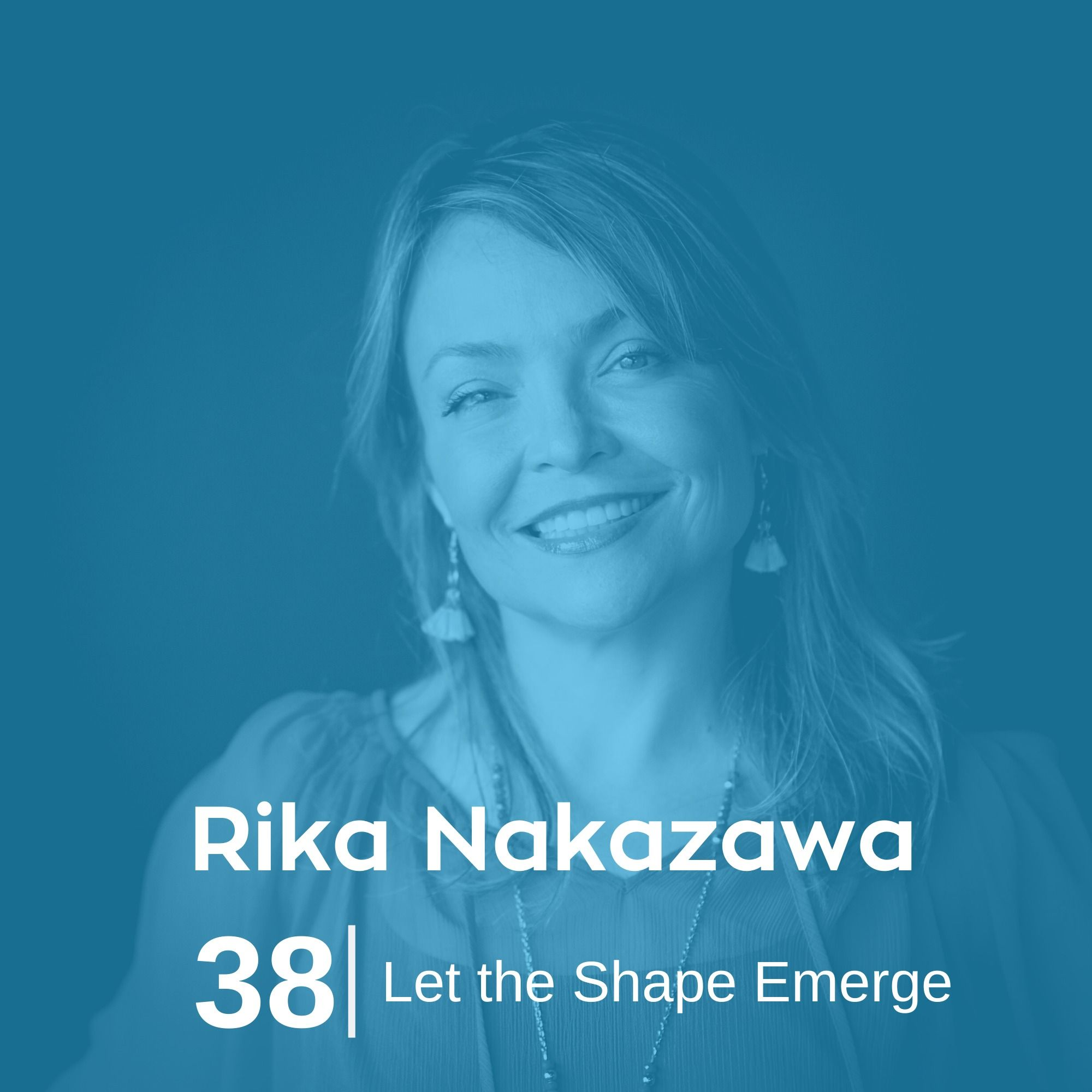 Ep 38. Rika Nakazawa - Let the Shape Emerge