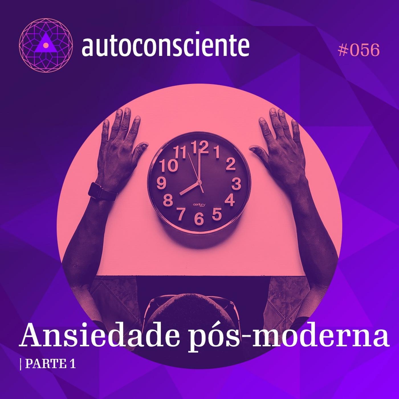56. Ansiedade pós-moderna - Parte 1