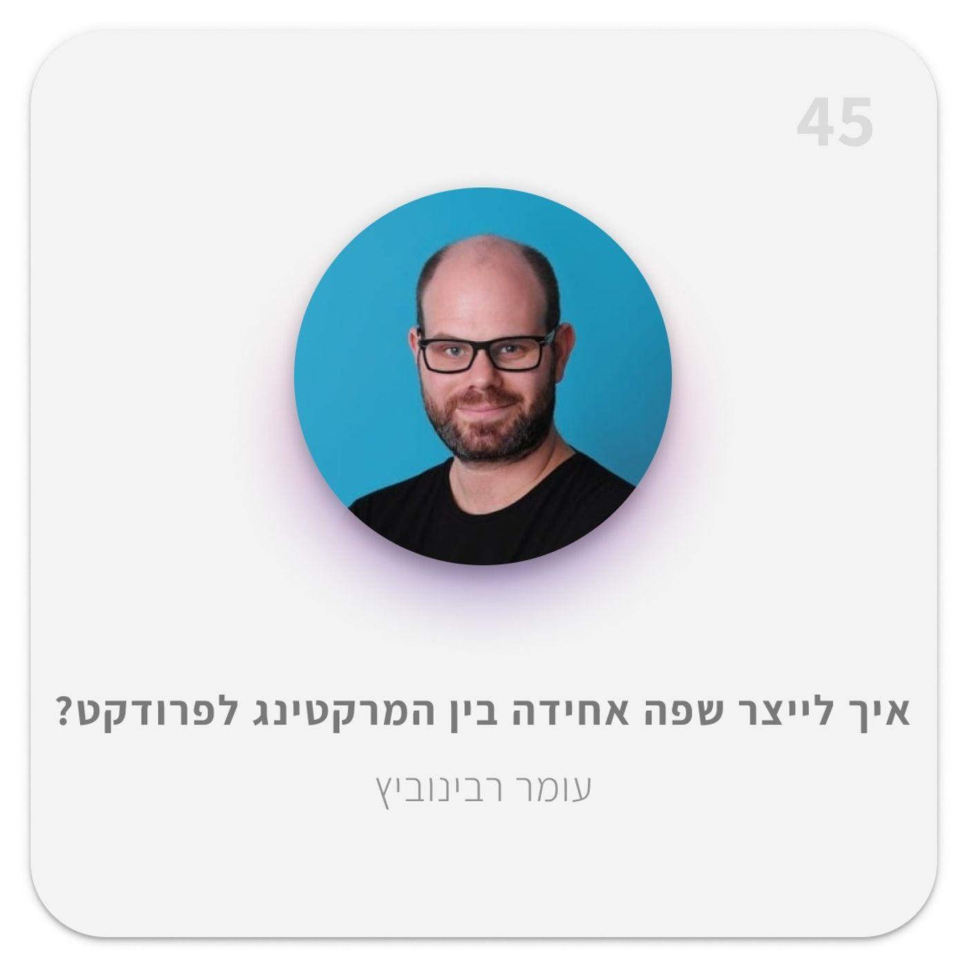 איך לייצר שפה אחידה בין המרקטינג לפרודקט? | עם עומק רבינוביץ 45